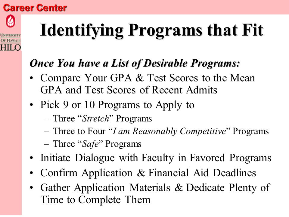 Career Center Identifying Programs that Fit Once You have a List of Desirable Programs: Compare Your GPA & Test Scores to the Mean GPA and Test Scores of Recent Admits Pick 9 or 10 Programs to Apply to –Three Stretch Programs –Three to Four I am Reasonably Competitive Programs –Three Safe Programs Initiate Dialogue with Faculty in Favored Programs Confirm Application & Financial Aid Deadlines Gather Application Materials & Dedicate Plenty of Time to Complete Them
