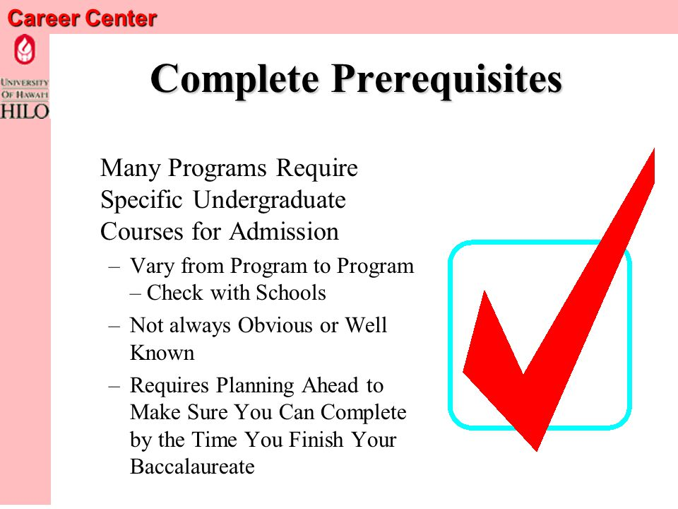Career Center Complete Prerequisites Many Programs Require Specific Undergraduate Courses for Admission –Vary from Program to Program – Check with Schools –Not always Obvious or Well Known –Requires Planning Ahead to Make Sure You Can Complete by the Time You Finish Your Baccalaureate