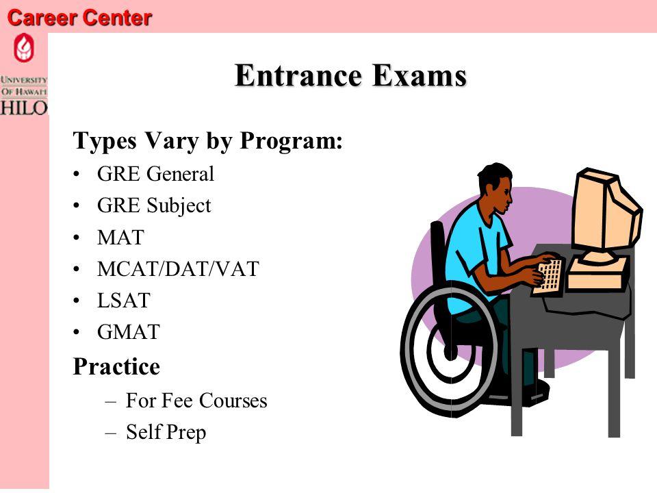 Career Center Entrance Exams Types Vary by Program: GRE General GRE Subject MAT MCAT/DAT/VAT LSAT GMAT Practice –For Fee Courses –Self Prep