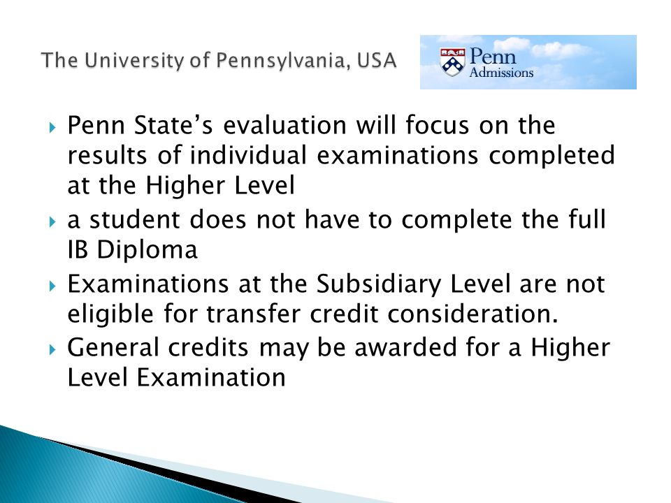  Penn State's evaluation will focus on the results of individual examinations completed at the Higher Level  a student does not have to complete the full IB Diploma  Examinations at the Subsidiary Level are not eligible for transfer credit consideration.