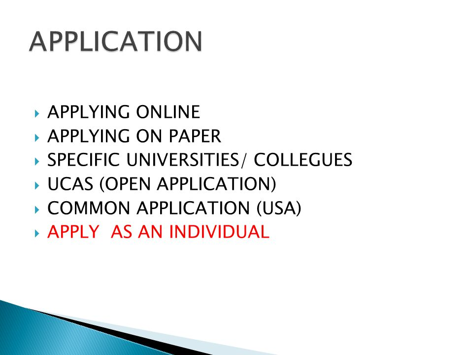  APPLYING ONLINE  APPLYING ON PAPER  SPECIFIC UNIVERSITIES/ COLLEGUES  UCAS (OPEN APPLICATION)  COMMON APPLICATION (USA)  APPLY AS AN INDIVIDUAL