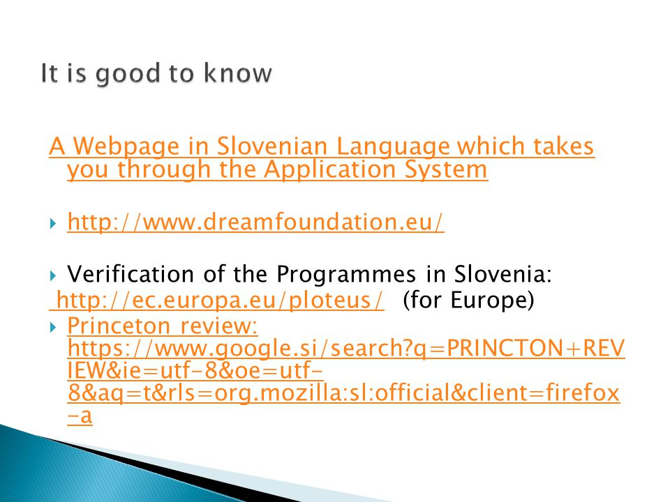 A Webpage in Slovenian Language which takes you through the Application System  http://www.dreamfoundation.eu/ http://www.dreamfoundation.eu/  Verification of the Programmes in Slovenia: http://ec.europa.eu/ploteus/ http://ec.europa.eu/ploteus/ (for Europe)  Princeton review: https://www.google.si/search?q=PRINCTON+REV IEW&ie=utf-8&oe=utf- 8&aq=t&rls=org.mozilla:sl:official&client=firefox -a Princeton review: https://www.google.si/search?q=PRINCTON+REV IEW&ie=utf-8&oe=utf- 8&aq=t&rls=org.mozilla:sl:official&client=firefox -a