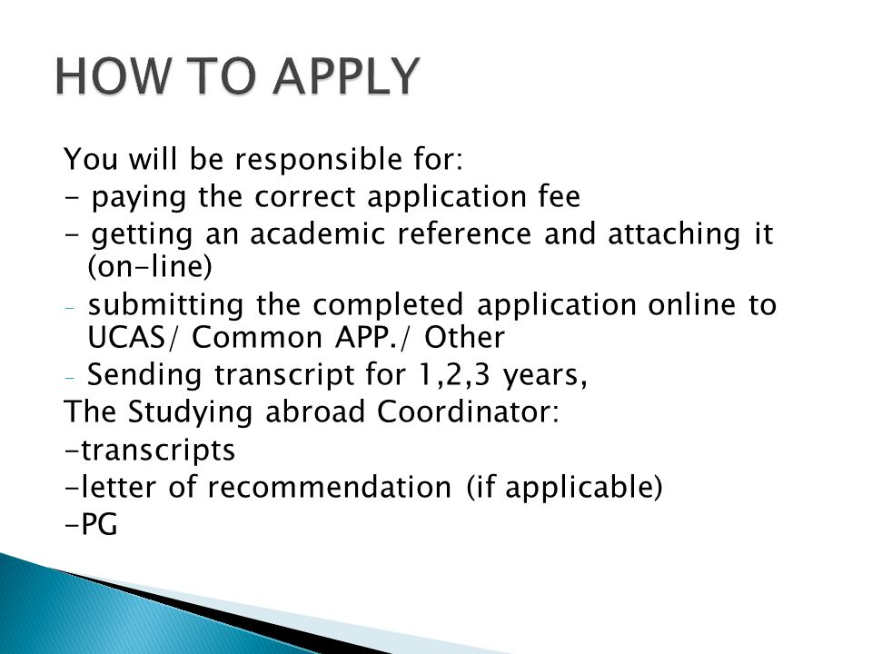 You will be responsible for: - paying the correct application fee - getting an academic reference and attaching it (on-line) - submitting the completed application online to UCAS/ Common APP./ Other - Sending transcript for 1,2,3 years, The Studying abroad Coordinator: -transcripts -letter of recommendation (if applicable) -PG