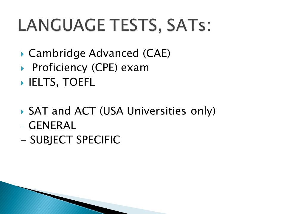  Cambridge Advanced (CAE)  Proficiency (CPE) exam  IELTS, TOEFL  SAT and ACT (USA Universities only) - GENERAL - SUBJECT SPECIFIC