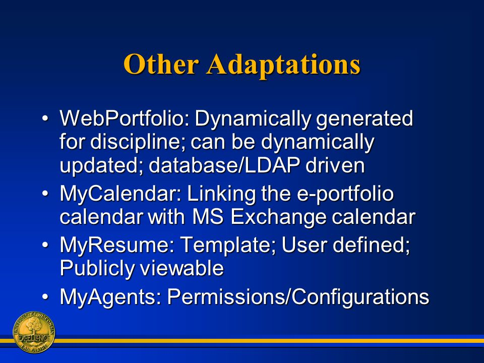 Other Adaptations WebPortfolio: Dynamically generated for discipline; can be dynamically updated; database/LDAP drivenWebPortfolio: Dynamically generated for discipline; can be dynamically updated; database/LDAP driven MyCalendar: Linking the e-portfolio calendar with MS Exchange calendarMyCalendar: Linking the e-portfolio calendar with MS Exchange calendar MyResume: Template; User defined; Publicly viewableMyResume: Template; User defined; Publicly viewable MyAgents: Permissions/ConfigurationsMyAgents: Permissions/Configurations