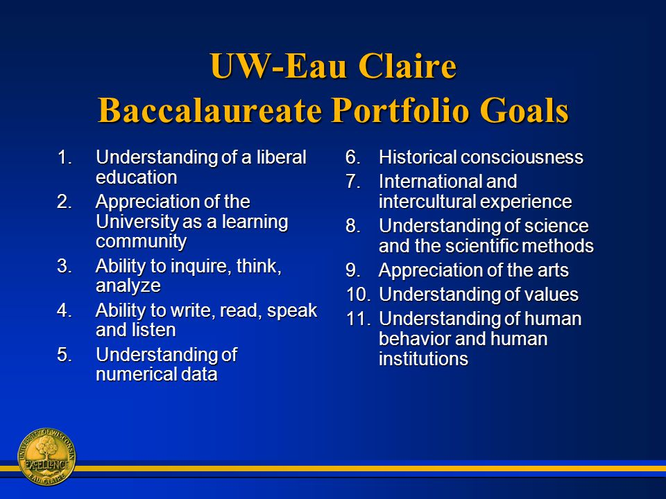 UW-Eau Claire Baccalaureate Portfolio Goals 1.Understanding of a liberal education 2.Appreciation of the University as a learning community 3.Ability to inquire, think, analyze 4.Ability to write, read, speak and listen 5.Understanding of numerical data 6.