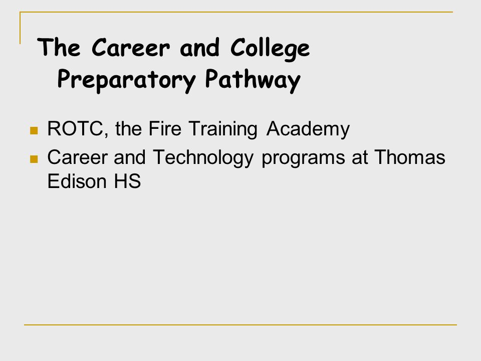ROTC, the Fire Training Academy Career and Technology programs at Thomas Edison HS The Career and College Preparatory Pathway