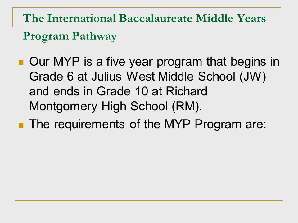 The International Baccalaureate Middle Years Program Pathway Our MYP is a five year program that begins in Grade 6 at Julius West Middle School (JW) and ends in Grade 10 at Richard Montgomery High School (RM).