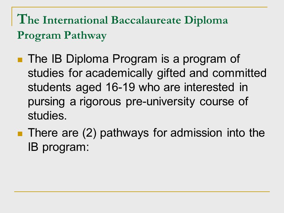 T he International Baccalaureate Diploma Program Pathway The IB Diploma Program is a program of studies for academically gifted and committed students aged 16-19 who are interested in pursing a rigorous pre-university course of studies.