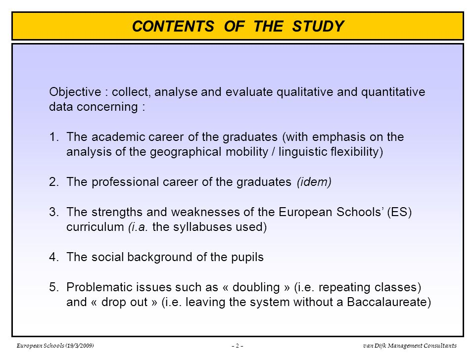 European Schools (19/3/2009)van Dijk Management Consultants CONCLUSIONS (cont.) – 13 – The impact of the multilingual and multicultural environment – which might be hard to reproduce in national educational systems – should not be forgotten when appreciating the « success » of the European Schools' system, as are the on average high social and educational levels of pupils' families But : The European Baccalaureate, the high numbers of foreign language teaching periods (including CLIL*) and the use of native speaking teachers are perhaps only the necessary but not the sufficient conditions to obtain these results * CLIL = content and language intergrated learning