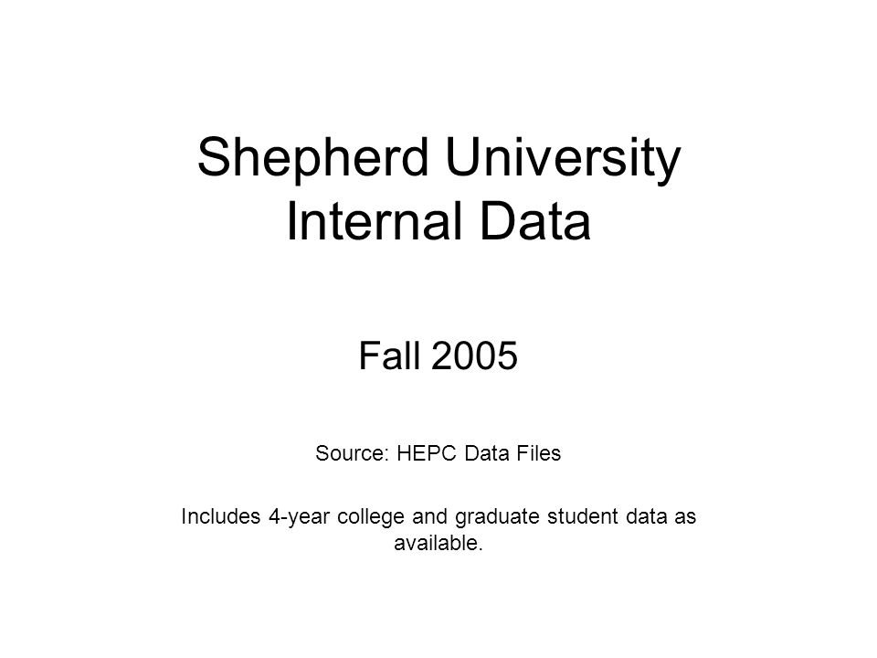 Shepherd University Internal Data Fall 2005 Source: HEPC Data Files Includes 4-year college and graduate student data as available.