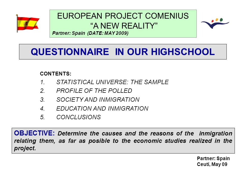 Partner: Spain Ceutí, May 09 QUESTIONNAIRE IN OUR HIGHSCHOOL EUROPEAN PROJECT COMENIUS A NEW REALITY Partner: Spain (DATE: MAY 2009) CONTENTS: 1.STATISTICAL UNIVERSE: THE SAMPLE 2.PROFILE OF THE POLLED 3.SOCIETY AND INMIGRATION 4.EDUCATION AND INMIGRATION 5.CONCLUSIONS OBJECTIVE: Determine the causes and the reasons of the inmigration relating them, as far as posible to the economic studies realized in the project.