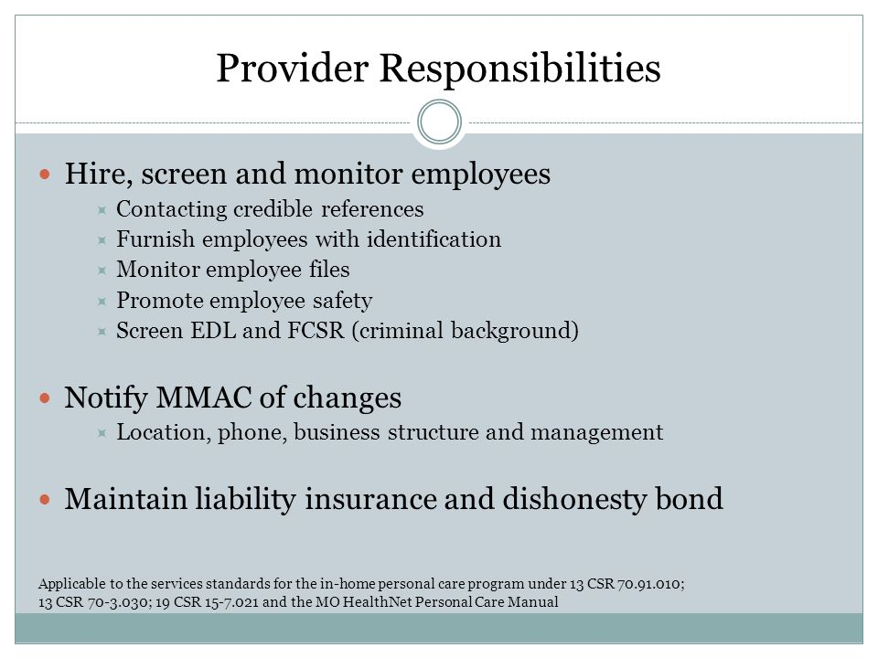 Provider Responsibilities Train staff  Designate trainers  Code of Ethics, Client Rights, Confidentiality  Mandated Reporting Abuse, Neglect and Exploitation Suspected fraud related to services Applicable to the services standards for the in-home personal care program under 13 CSR 70.91.010; 13 CSR 70-3.030; 19 CSR 15-7.021 and the MO HealthNet Personal Care Manual