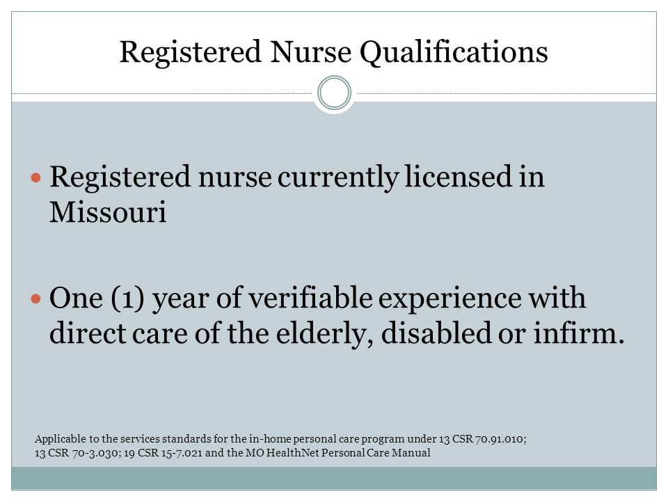 Registered Nurse Qualifications Registered nurse currently licensed in Missouri One (1) year of verifiable experience with direct care of the elderly,