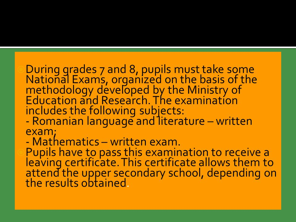  During grades 7 and 8, pupils must take some National Exams, organized on the basis of the methodology developed by the Ministry of Education and Research.