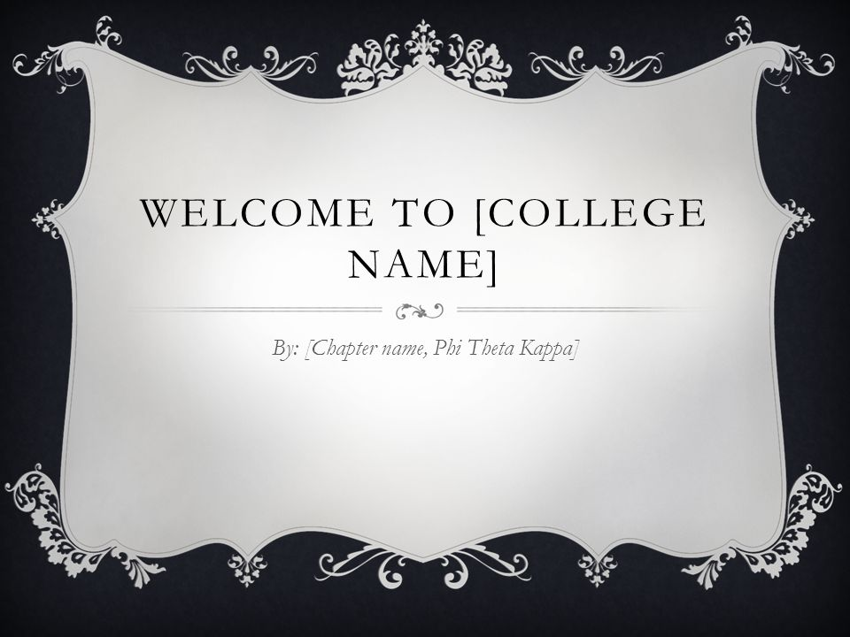 WELCOME TO [COLLEGE NAME] By: [Chapter name, Phi Theta Kappa]