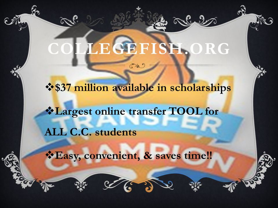 COLLEGEFISH.ORG  $37 million available in scholarships  Largest online transfer TOOL for ALL C.C.