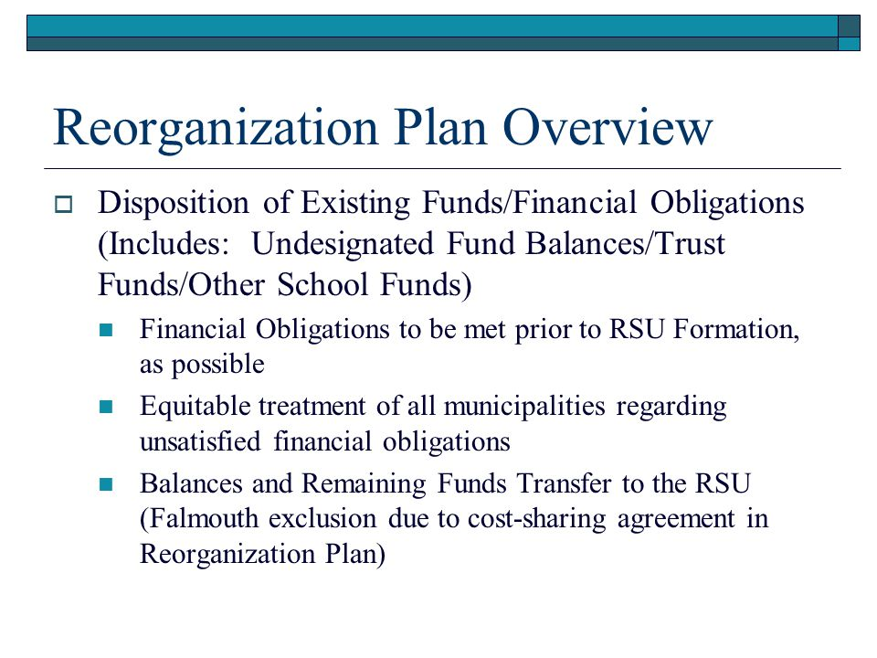 Reorganization Plan Overview  Disposition of Existing Funds/Financial Obligations (Includes: Undesignated Fund Balances/Trust Funds/Other School Funds) Financial Obligations to be met prior to RSU Formation, as possible Equitable treatment of all municipalities regarding unsatisfied financial obligations Balances and Remaining Funds Transfer to the RSU (Falmouth exclusion due to cost-sharing agreement in Reorganization Plan)