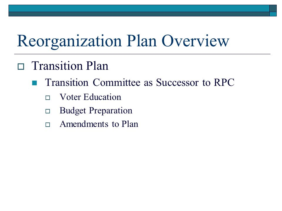 Reorganization Plan Overview  Transition Plan Transition Committee as Successor to RPC  Voter Education  Budget Preparation  Amendments to Plan