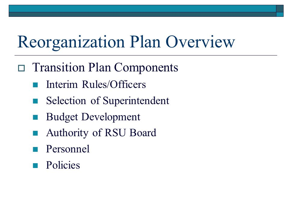 Reorganization Plan Overview  Transition Plan Components Interim Rules/Officers Selection of Superintendent Budget Development Authority of RSU Board Personnel Policies