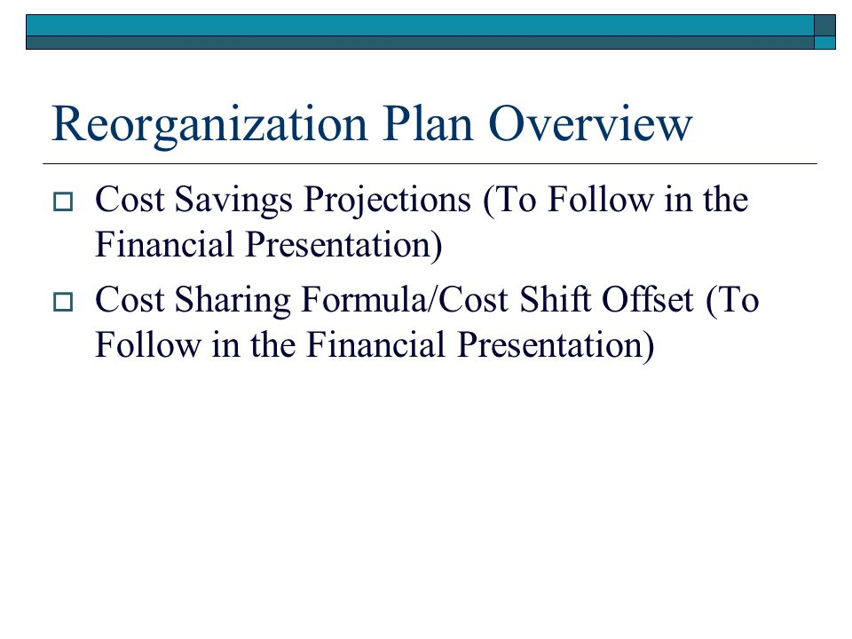 Reorganization Plan Overview  Cost Savings Projections (To Follow in the Financial Presentation)  Cost Sharing Formula/Cost Shift Offset (To Follow in the Financial Presentation)
