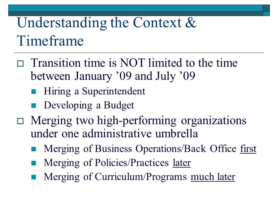 Understanding the Context & Timeframe  Transition time is NOT limited to the time between January '09 and July '09 Hiring a Superintendent Developing a Budget  Merging two high-performing organizations under one administrative umbrella Merging of Business Operations/Back Office first Merging of Policies/Practices later Merging of Curriculum/Programs much later