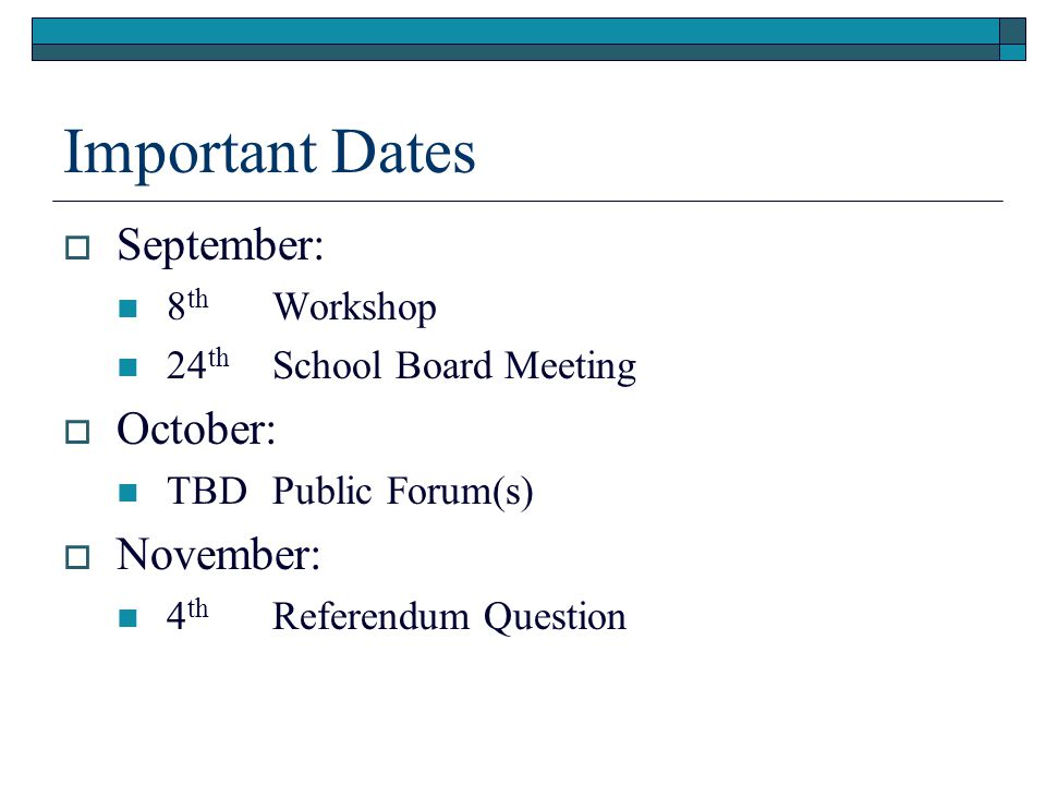Important Dates  September: 8 th Workshop 24 th School Board Meeting  October: TBDPublic Forum(s)  November: 4 th Referendum Question