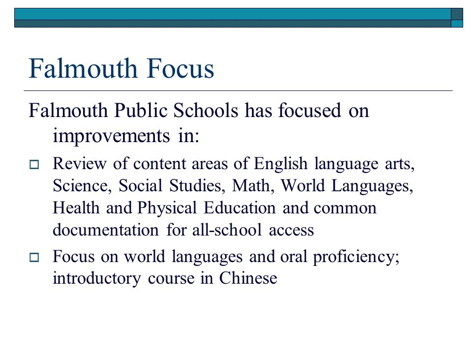 Falmouth Focus Falmouth Public Schools has focused on improvements in:  Review of content areas of English language arts, Science, Social Studies, Math, World Languages, Health and Physical Education and common documentation for all-school access  Focus on world languages and oral proficiency; introductory course in Chinese