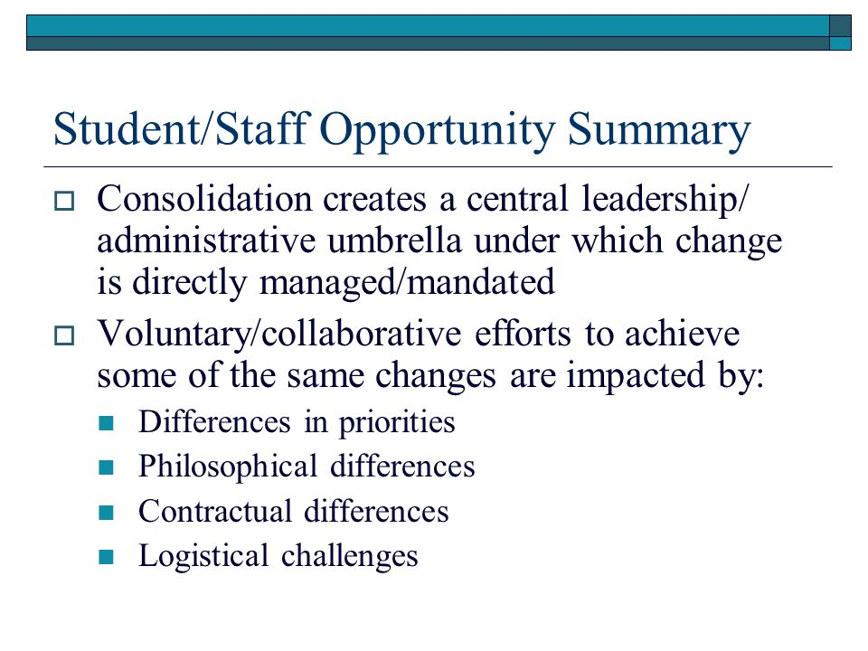 Student/Staff Opportunity Summary  Consolidation creates a central leadership/ administrative umbrella under which change is directly managed/mandated  Voluntary/collaborative efforts to achieve some of the same changes are impacted by: Differences in priorities Philosophical differences Contractual differences Logistical challenges