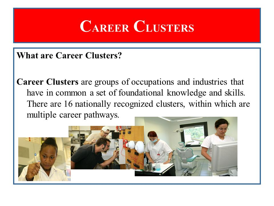 C AREER C LUSTERS What are Career Clusters? Career Clusters are groups of occupations and industries that have in common a set of foundational knowled