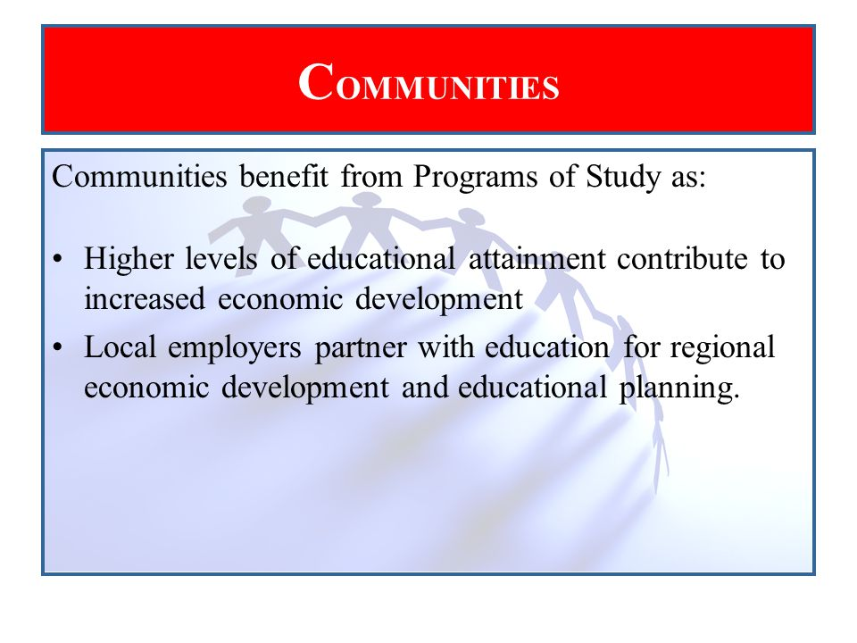 Communities benefit from Programs of Study as: Higher levels of educational attainment contribute to increased economic development Local employers partner with education for regional economic development and educational planning.