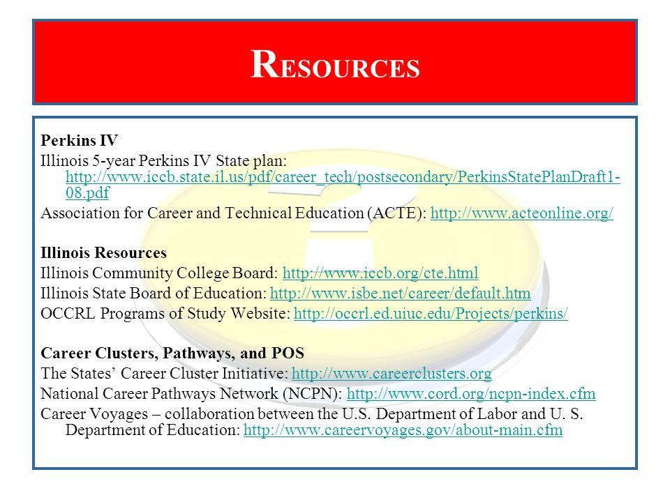 R ESOURCES Perkins IV Illinois 5-year Perkins IV State plan: http://www.iccb.state.il.us/pdf/career_tech/postsecondary/PerkinsStatePlanDraft1- 08.pdf