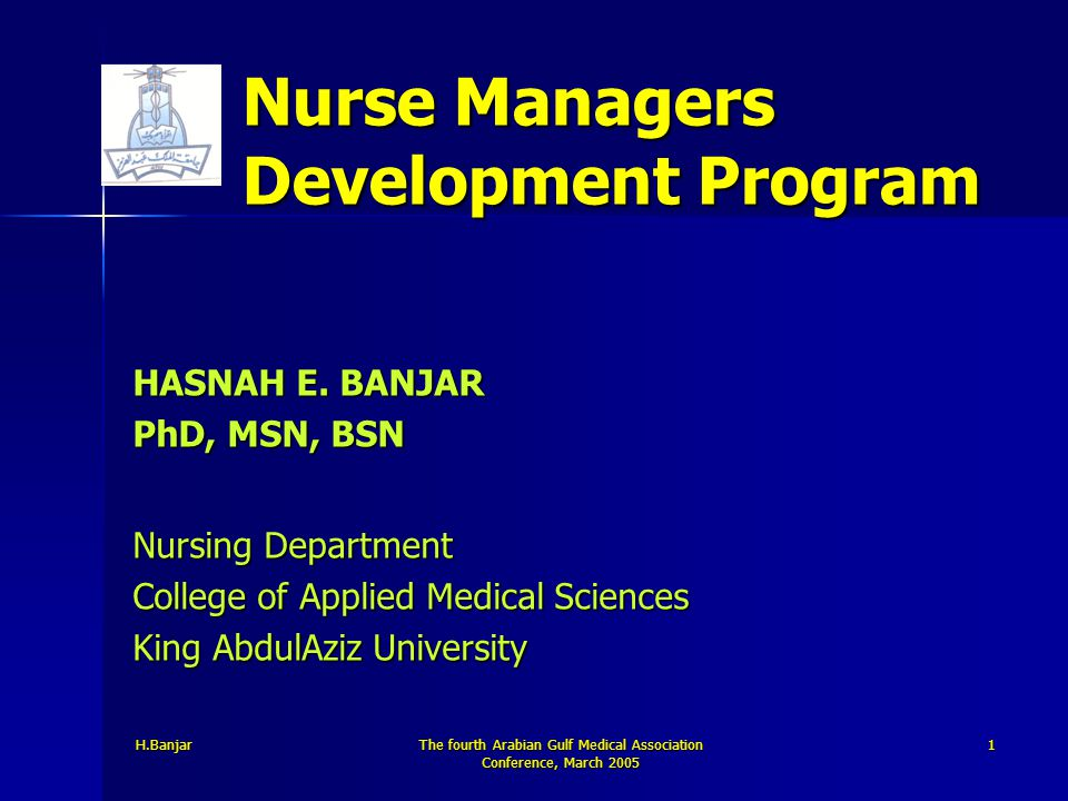H.Banjar The fourth Arabian Gulf Medical Association Conference, March 2005 1 Nurse Managers Development Program HASNAH E. BANJAR PhD, MSN, BSN Nursin