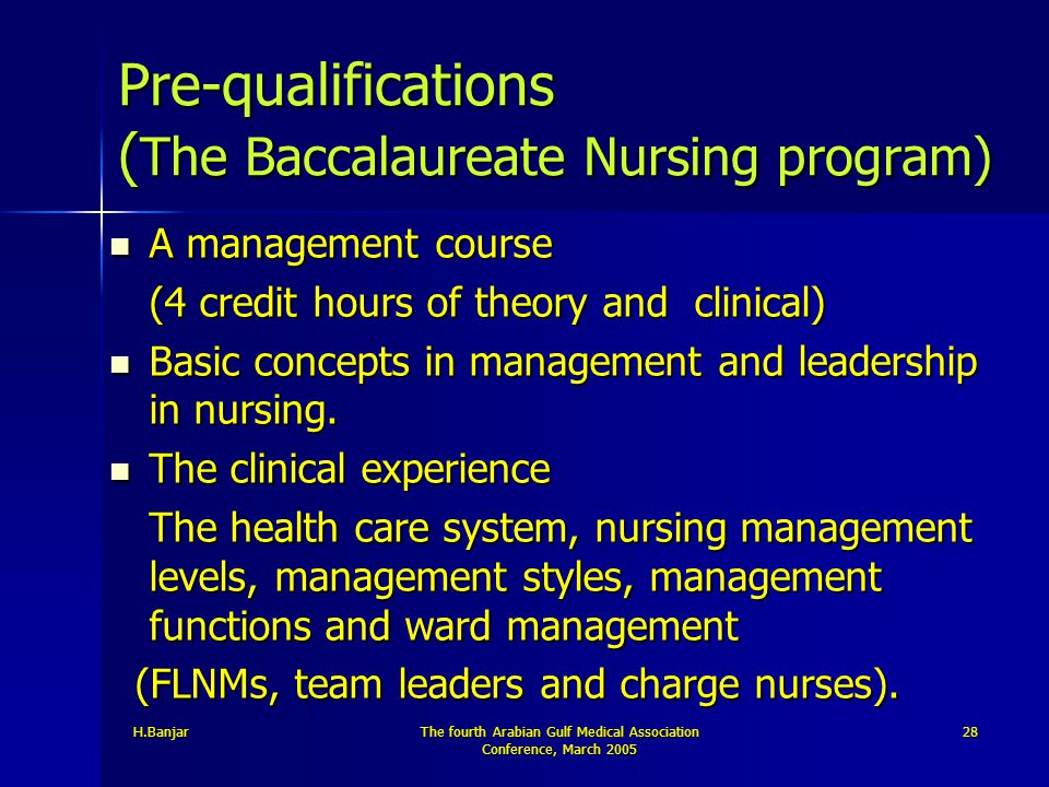 H.BanjarThe fourth Arabian Gulf Medical Association Conference, March 2005 28 Pre-qualifications ( The Baccalaureate Nursing program) A management cou