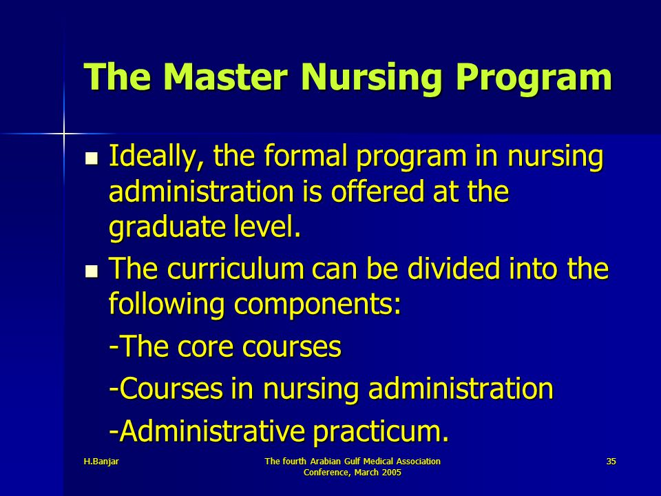 H.BanjarThe fourth Arabian Gulf Medical Association Conference, March 2005 35 The Master Nursing Program Ideally, the formal program in nursing admini