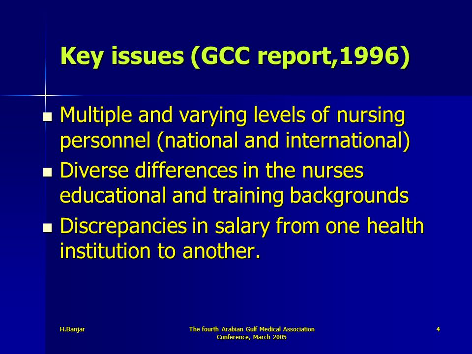 H.BanjarThe fourth Arabian Gulf Medical Association Conference, March 2005 4 Key issues (GCC report,1996) Multiple and varying levels of nursing perso