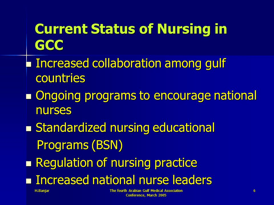 H.BanjarThe fourth Arabian Gulf Medical Association Conference, March 2005 6 Current Status of Nursing in GCC Increased collaboration among gulf count