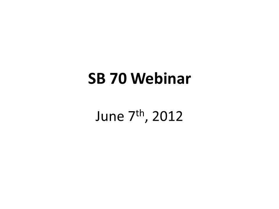 SB 70 Webinar June 7 th, 2012