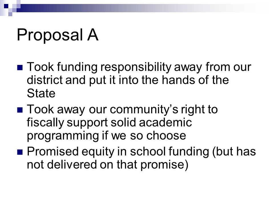 Proposal A Took funding responsibility away from our district and put it into the hands of the State Took away our community's right to fiscally support solid academic programming if we so choose Promised equity in school funding (but has not delivered on that promise)
