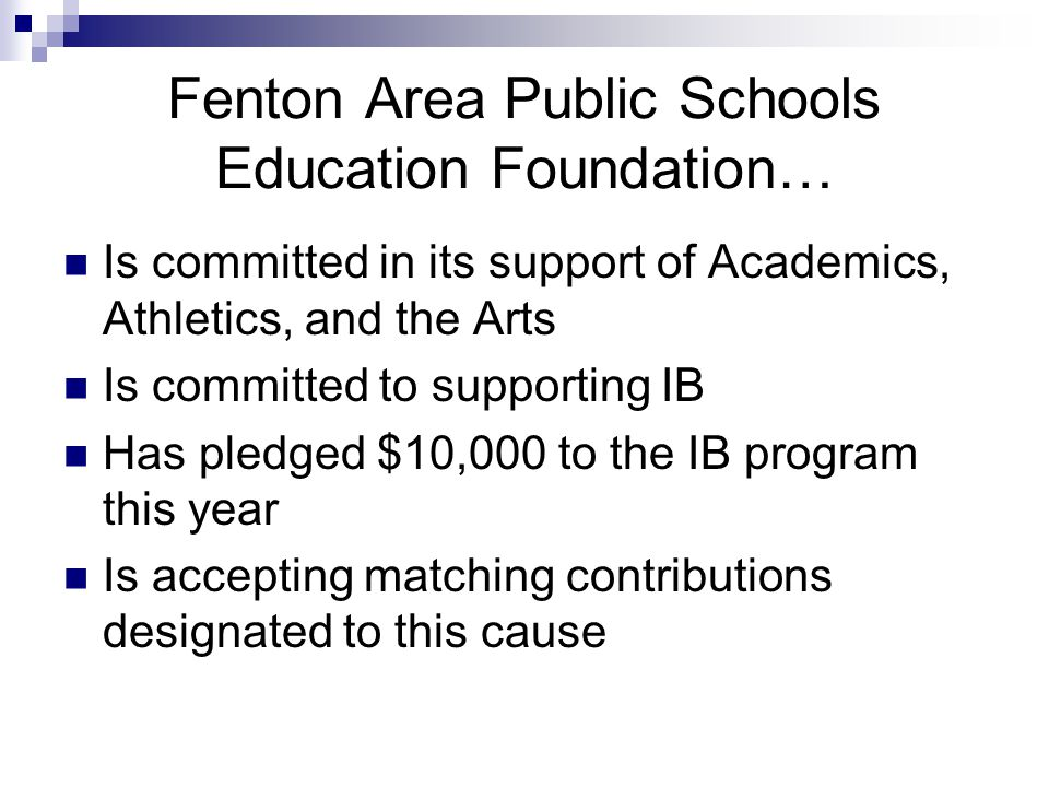 Fenton Area Public Schools Education Foundation… Is committed in its support of Academics, Athletics, and the Arts Is committed to supporting IB Has pledged $10,000 to the IB program this year Is accepting matching contributions designated to this cause