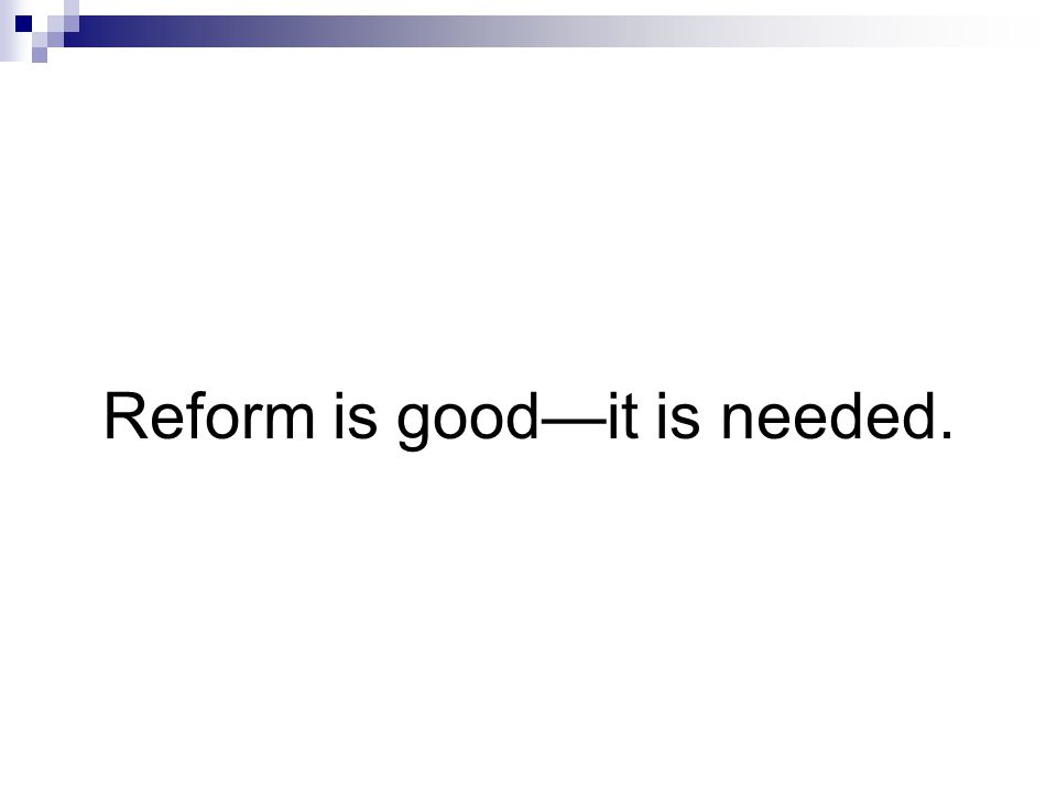 Reform is good—it is needed.