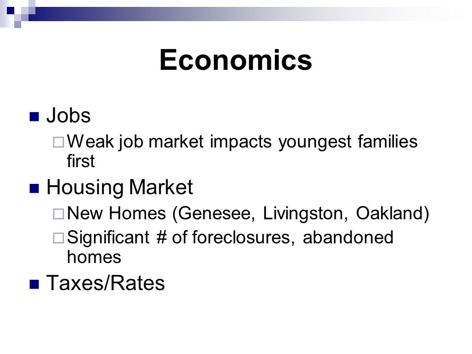 Economics Jobs  Weak job market impacts youngest families first Housing Market  New Homes (Genesee, Livingston, Oakland)  Significant # of foreclosures, abandoned homes Taxes/Rates