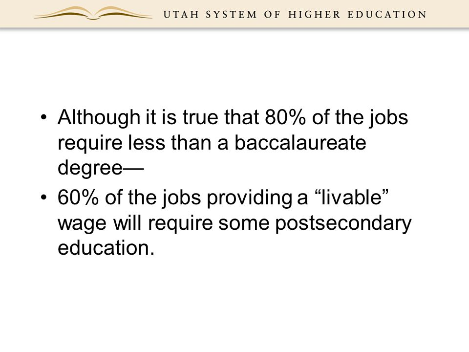 Although it is true that 80% of the jobs require less than a baccalaureate degree— 60% of the jobs providing a livable wage will require some postsecondary education.