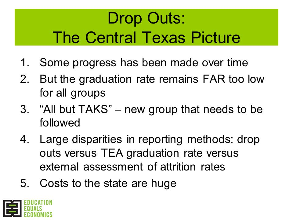 Drop Outs: The Central Texas Picture 1.Some progress has been made over time 2.But the graduation rate remains FAR too low for all groups 3. All but TAKS – new group that needs to be followed 4.Large disparities in reporting methods: drop outs versus TEA graduation rate versus external assessment of attrition rates 5.Costs to the state are huge