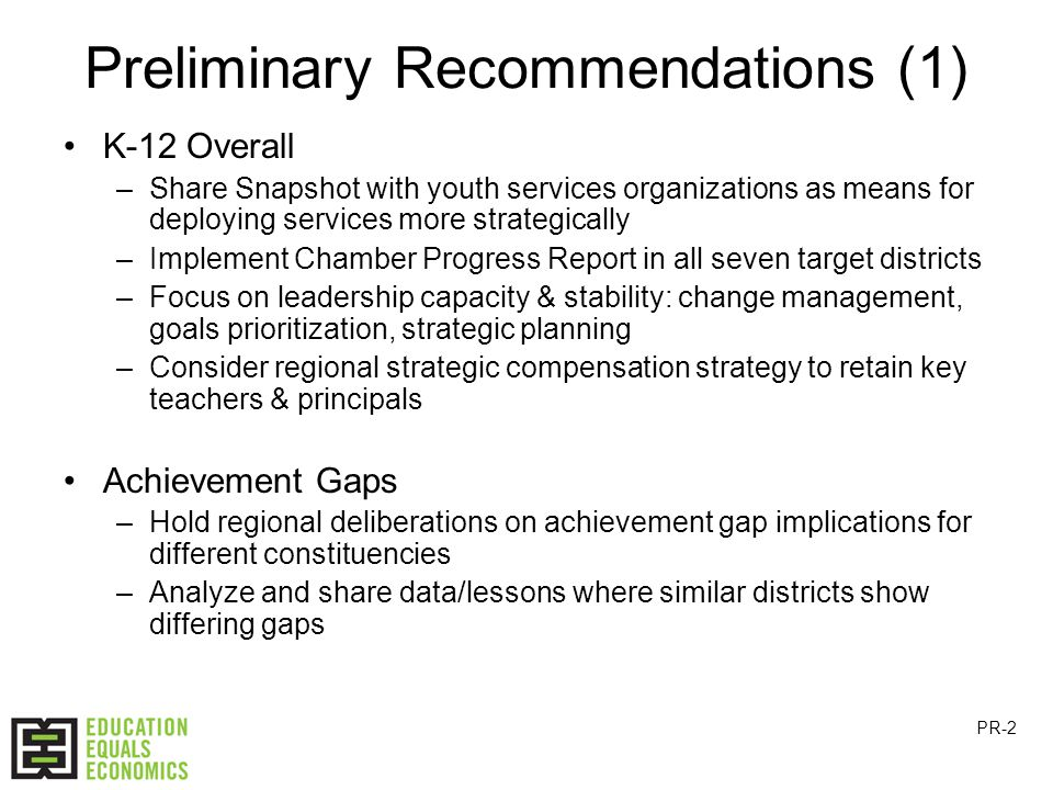 Preliminary Recommendations (1) K-12 Overall –Share Snapshot with youth services organizations as means for deploying services more strategically –Implement Chamber Progress Report in all seven target districts –Focus on leadership capacity & stability: change management, goals prioritization, strategic planning –Consider regional strategic compensation strategy to retain key teachers & principals Achievement Gaps –Hold regional deliberations on achievement gap implications for different constituencies –Analyze and share data/lessons where similar districts show differing gaps PR-2