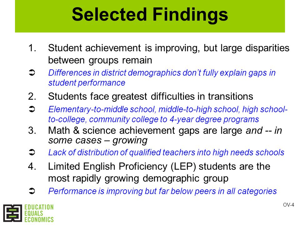 Selected Findings 1.Student achievement is improving, but large disparities between groups remain  Differences in district demographics don't fully explain gaps in student performance 2.Students face greatest difficulties in transitions  Elementary-to-middle school, middle-to-high school, high school- to-college, community college to 4-year degree programs 3.Math & science achievement gaps are large and -- in some cases – growing  Lack of distribution of qualified teachers into high needs schools 4.Limited English Proficiency (LEP) students are the most rapidly growing demographic group  Performance is improving but far below peers in all categories OV-4