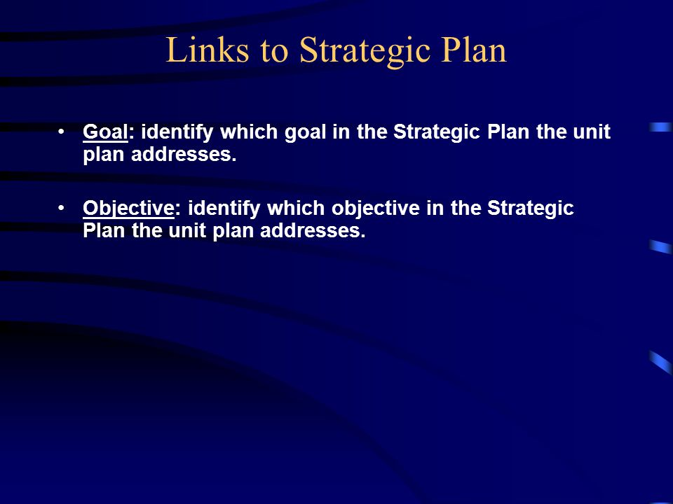 Links to Strategic Plan Goal: identify which goal in the Strategic Plan the unit plan addresses.