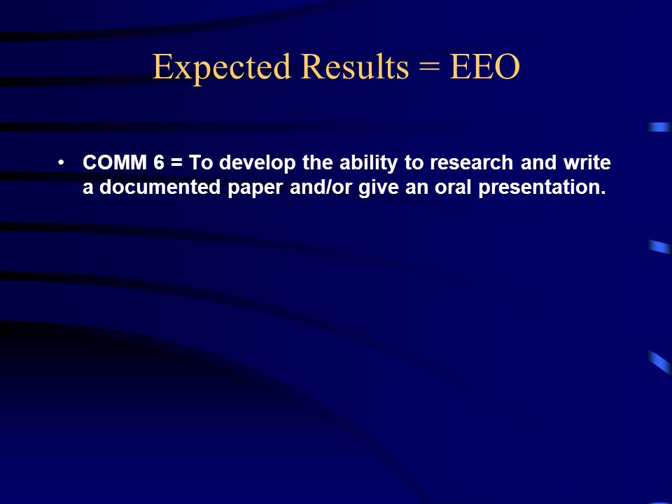 Expected Results = EEO COMM 6 = To develop the ability to research and write a documented paper and/or give an oral presentation.