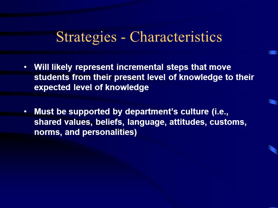 Strategies - Characteristics Will likely represent incremental steps that move students from their present level of knowledge to their expected level of knowledge Must be supported by department's culture (i.e., shared values, beliefs, language, attitudes, customs, norms, and personalities)