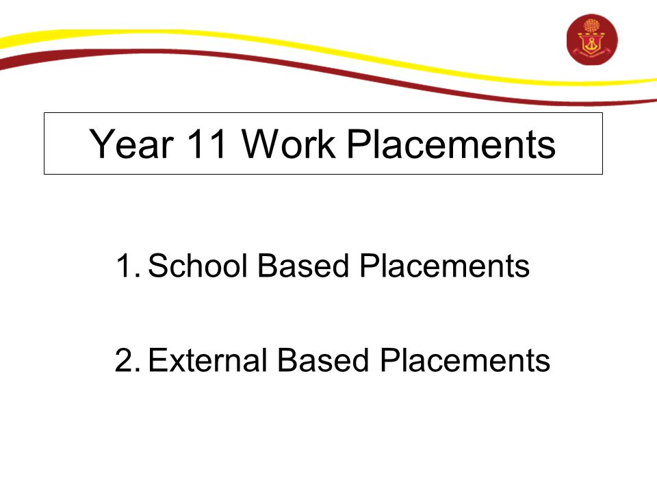 Year 11 Work Placements 1.School Based Placements 2.External Based Placements